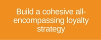 Build a cohesive loyalty strategy